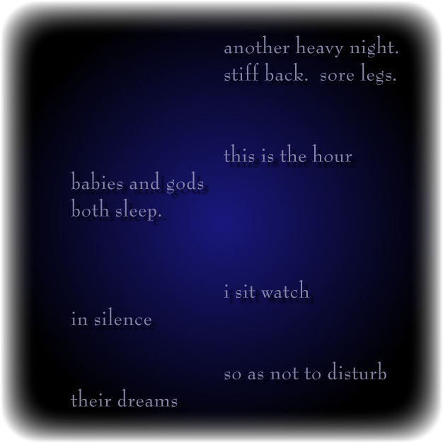 another heavy night./stiff back.  sore legs./this is the hour/babies and gods/both sleep./i sit watch/in silence/so as not to disturb/their dreams